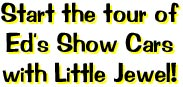 Start the tour of Ed's Show Cars with Little Jewel